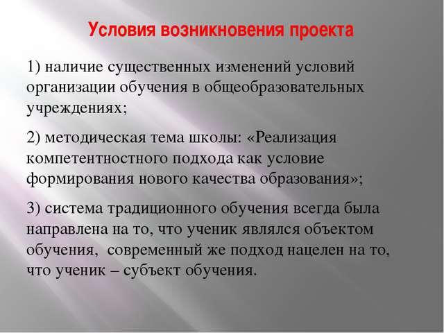 Условия возникновения проекта 1) наличие существенных изменений условий орган...