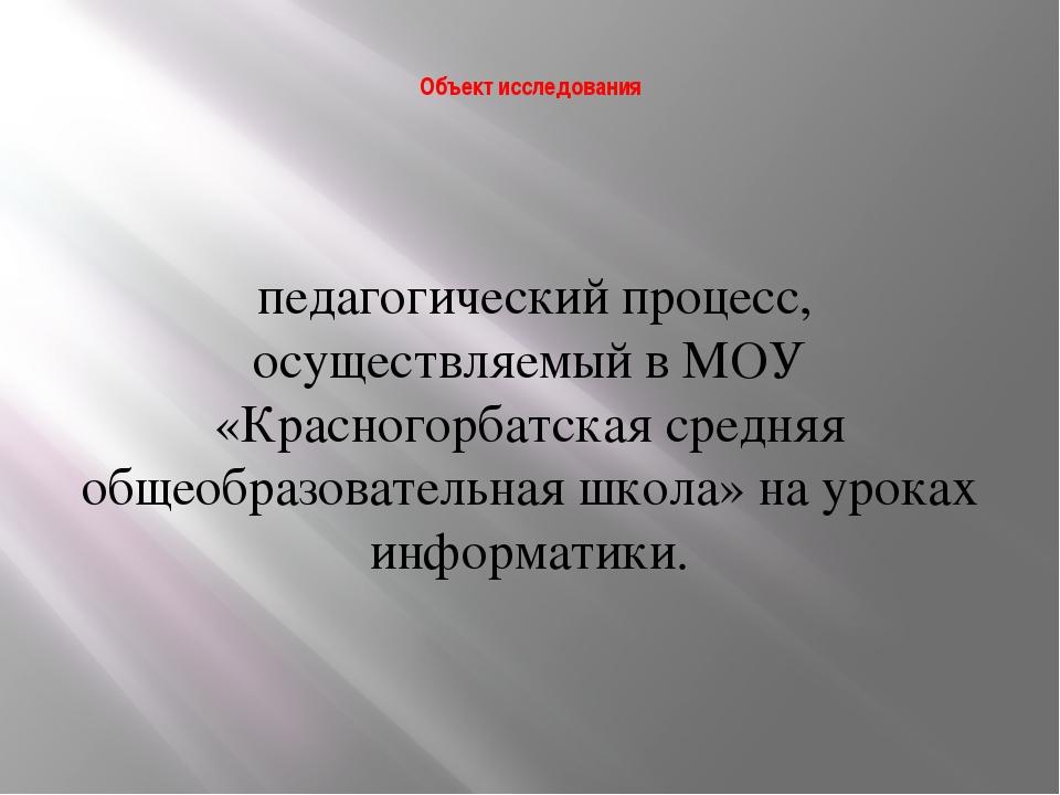 Объект исследования педагогический процесс, осуществляемый в МОУ «Красногорб...