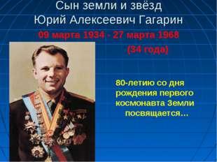 Сын земли и звёзд Юрий Алексеевич Гагарин 09 марта 1934 - 27 марта 1968 (34 г