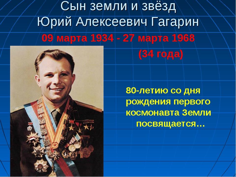 Сын земли и звёзд Юрий Алексеевич Гагарин 09 марта 1934 - 27 марта 1968 (34 г...