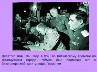Девятого мая 1945 года в 0:43 по московскому времени во французском городе Ре