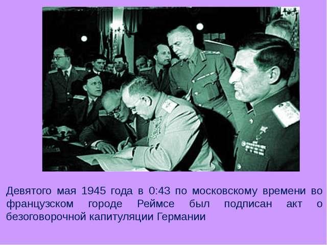 Девятого мая 1945 года в 0:43 по московскому времени во французском городе Ре...
