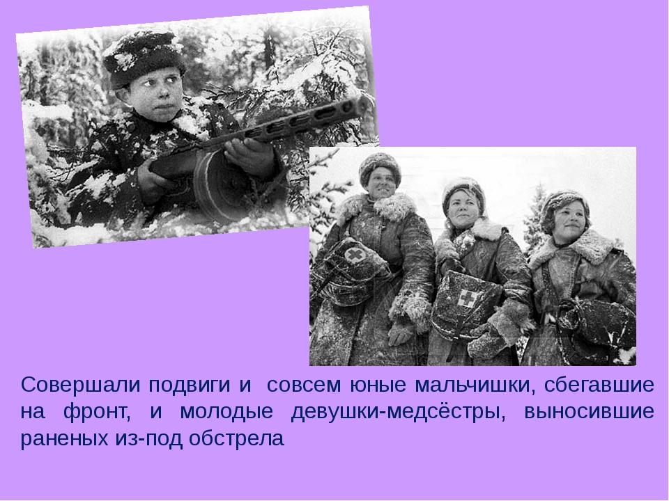 Совершали подвиги и совсем юные мальчишки, сбегавшие на фронт, и молодые деву...