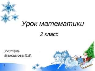 Урок математики 2 класс Учитель Максимова И.В. 1