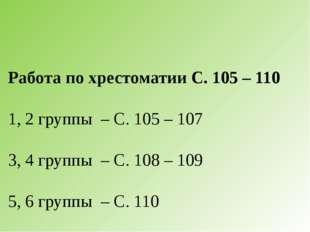 Работа по хрестоматии С. 105 – 110 1, 2 группы – С. 105 – 107 3, 4 группы – С