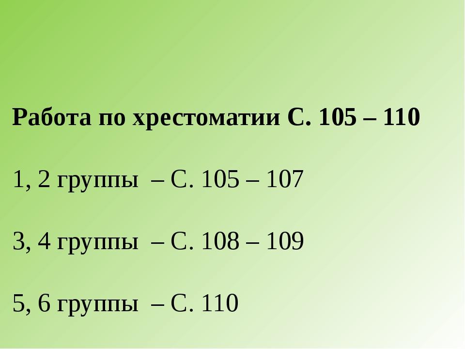 Работа по хрестоматии С. 105 – 110 1, 2 группы – С. 105 – 107 3, 4 группы – С...
