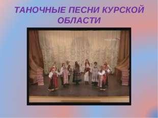 ТАНОЧНЫЕ ПЕСНИ КУРСКОЙ ОБЛАСТИ
