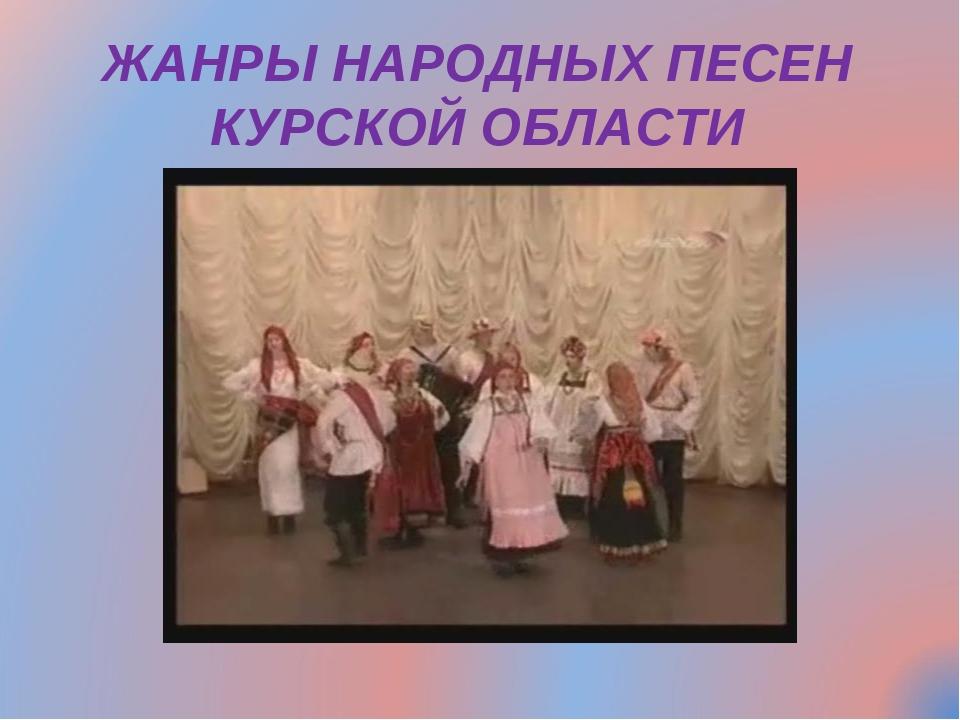 ЖАНРЫ НАРОДНЫХ ПЕСЕН КУРСКОЙ ОБЛАСТИ