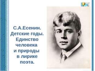 С.А.Есенин. Детские годы. Единство человека и природы в лирике поэта.