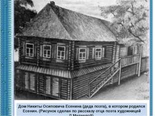 Дом Никиты Осиповича Есенина (деда поэта), в котором родился Есенин. (Рисунок