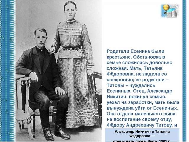 Родители Есенина были крестьяне. Обстановка в семье сложилась довольно сложна...