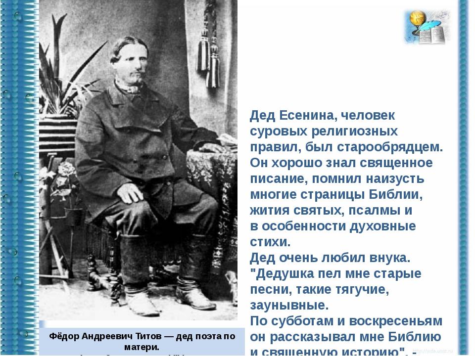 Дед Есенина, человек суровых религиозных правил, был старообрядцем. Он хорошо...