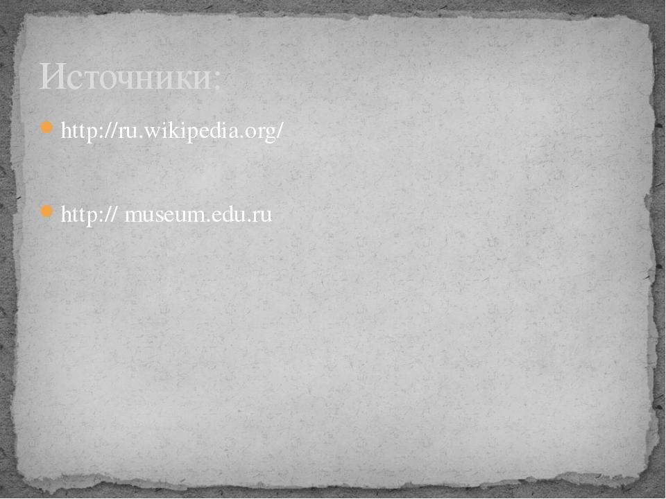 http://ru.wikipedia.org/ http:// museum.edu.ru Источники:
