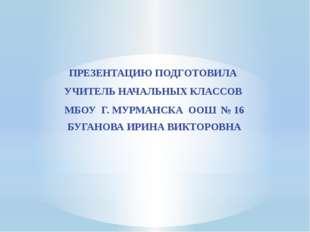 ПРЕЗЕНТАЦИЮ ПОДГОТОВИЛА УЧИТЕЛЬ НАЧАЛЬНЫХ КЛАССОВ МБОУ Г. МУРМАНСКА ООШ № 16