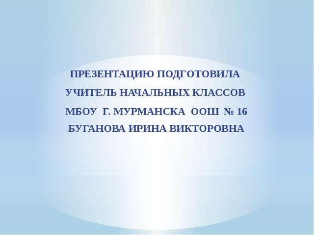 ПРЕЗЕНТАЦИЮ ПОДГОТОВИЛА УЧИТЕЛЬ НАЧАЛЬНЫХ КЛАССОВ МБОУ Г. МУРМАНСКА ООШ № 16...