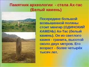 Посередине большой возвышенной поляны стоит менгир (ОДИНОКИЙ КАМЕНЬ) Ах-Тас (