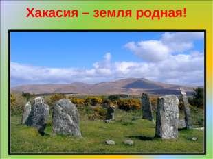 Хакасия – земля родная!
