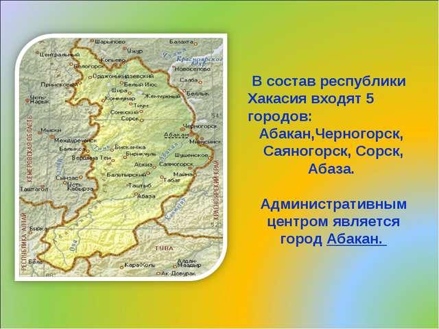 В состав республики Хакасия входят 5 городов: Абакан,Черногорск, Саяногорск...