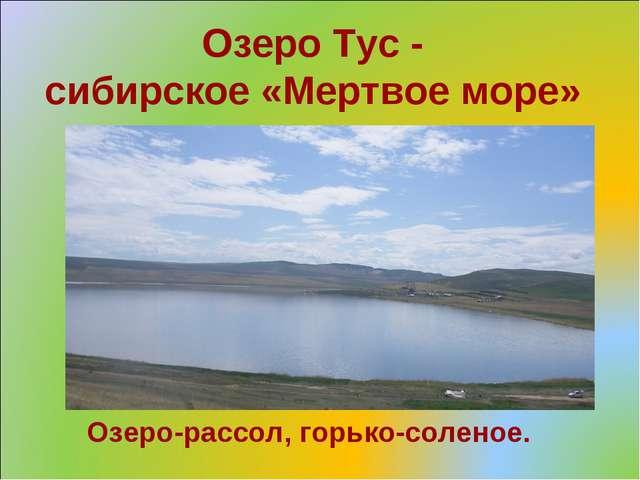 Озеро Тус - сибирское «Мертвое море» Озеро-рассол, горько-соленое.