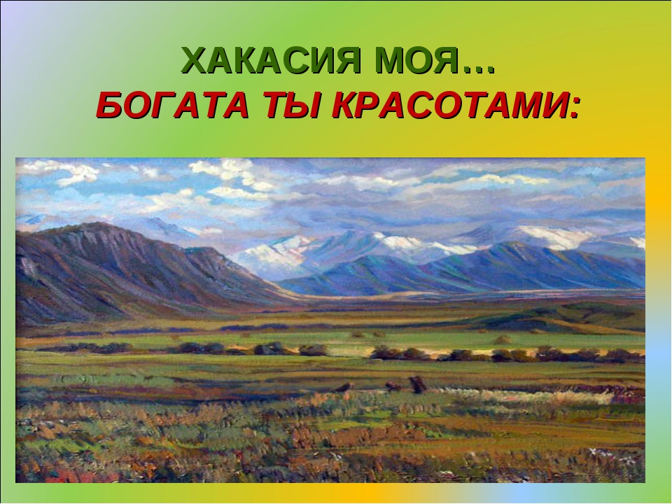 ХАКАСИЯ МОЯ… БОГАТА ТЫ КРАСОТАМИ: