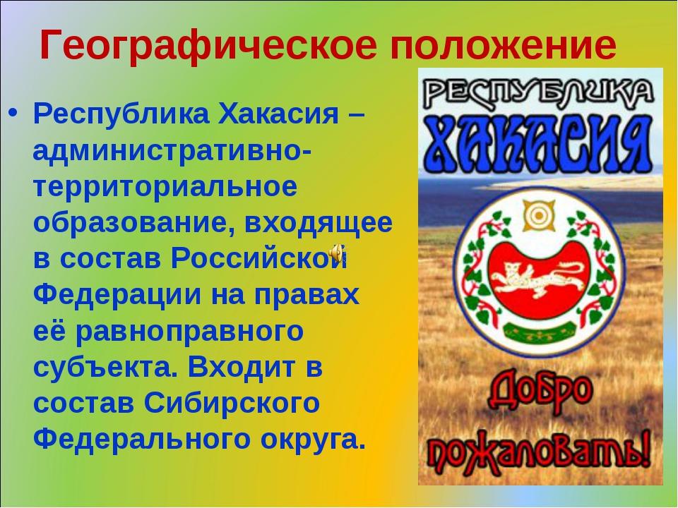 Географическое положение Республика Хакасия – административно-территориальное...