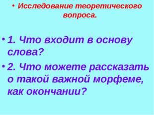 Исследование теоретического вопроса. 1. Что входит в основу слова? 2. Что мож