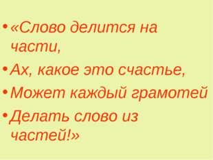 «Слово делится на части, Ах, какое это счастье, Может каждый грамотей Делать