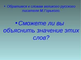 Обратимся к словам великого русского писателя М.Горького. Сможете ли вы объя