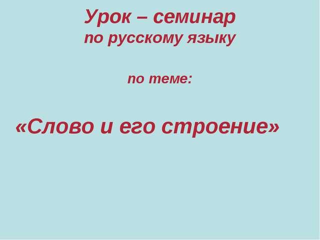 Урок – семинар по русскому языку по теме: «Слово и его строение»