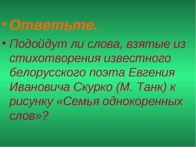 Ответьте. Подойдут ли слова, взятые из стихотворения известного белорусского...