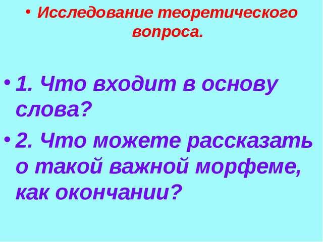 Исследование теоретического вопроса. 1. Что входит в основу слова? 2. Что мож...