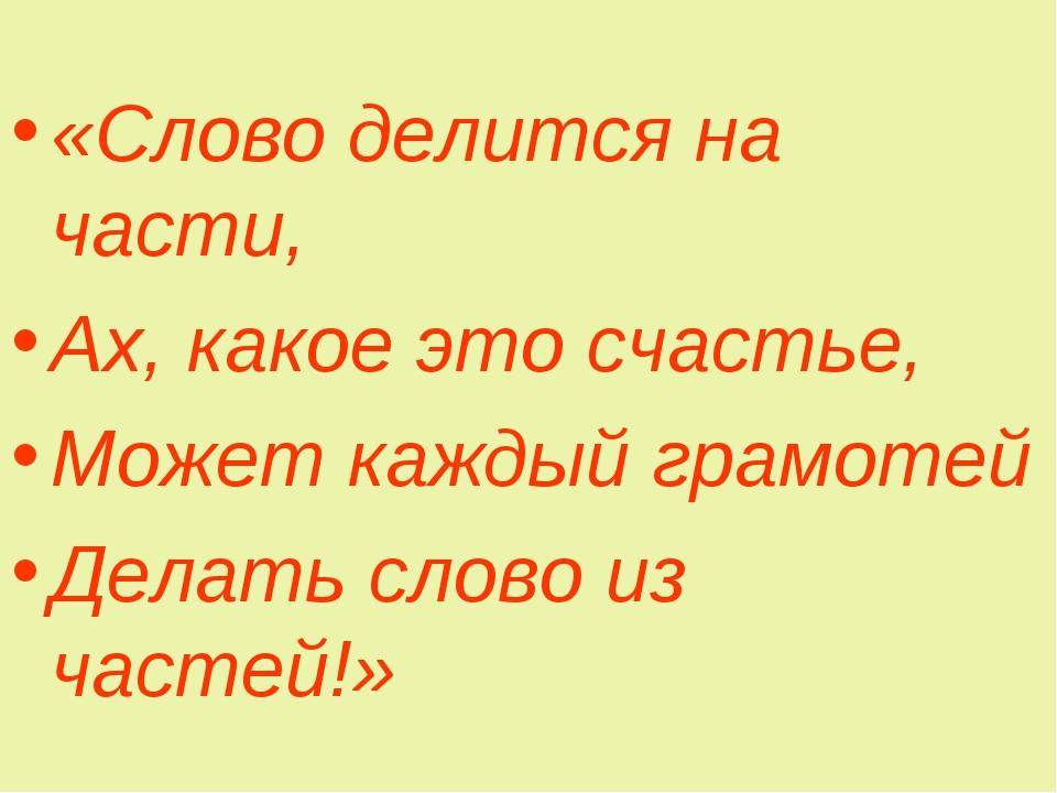 «Слово делится на части, Ах, какое это счастье, Может каждый грамотей Делать...