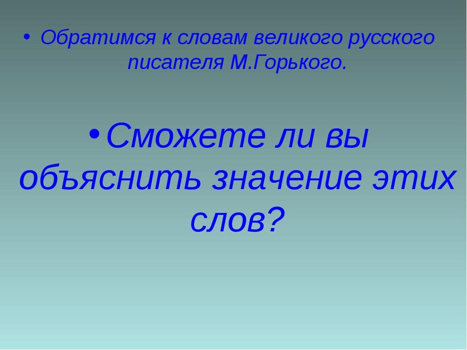 Обратимся к словам великого русского писателя М.Горького. Сможете ли вы объя...