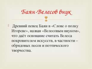 Древний певец Баян в «Слове о полку Игореве», назван «Велесовым внуком», что