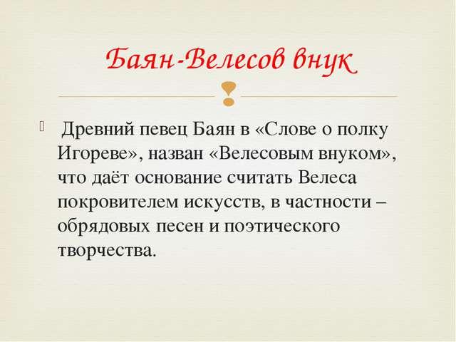 Древний певец Баян в «Слове о полку Игореве», назван «Велесовым внуком», что...