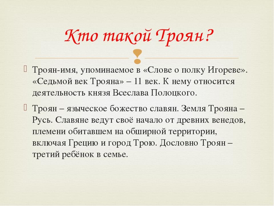 Троян-имя, упоминаемое в «Слове о полку Игореве». «Седьмой век Трояна» – 11 в...