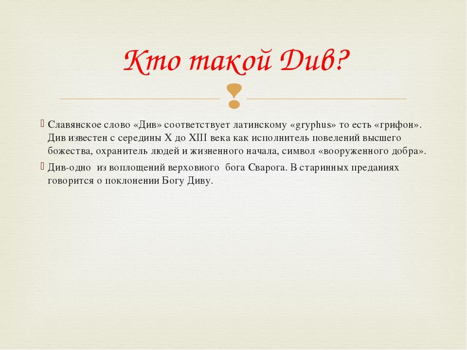 Славянское слово «Див» соответствует латинскому «gryphus» то есть «грифон». Д...