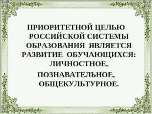 ПРИОРИТЕТНОЙ ЦЕЛЬЮ РОССИЙСКОЙ СИСТЕМЫ ОБРАЗОВАНИЯ ЯВЛЯЕТСЯ РАЗВИТИЕ ОБУЧАЮЩИ