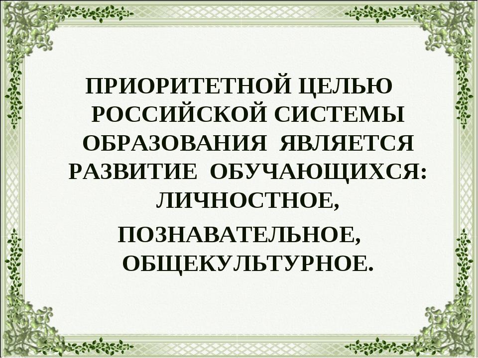 ПРИОРИТЕТНОЙ ЦЕЛЬЮ РОССИЙСКОЙ СИСТЕМЫ ОБРАЗОВАНИЯ ЯВЛЯЕТСЯ РАЗВИТИЕ ОБУЧАЮЩИ...