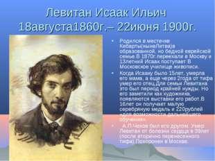 Левитан Исаак Ильич 18августа1860г.– 22июня 1900г. Родился в местечке Кибарты