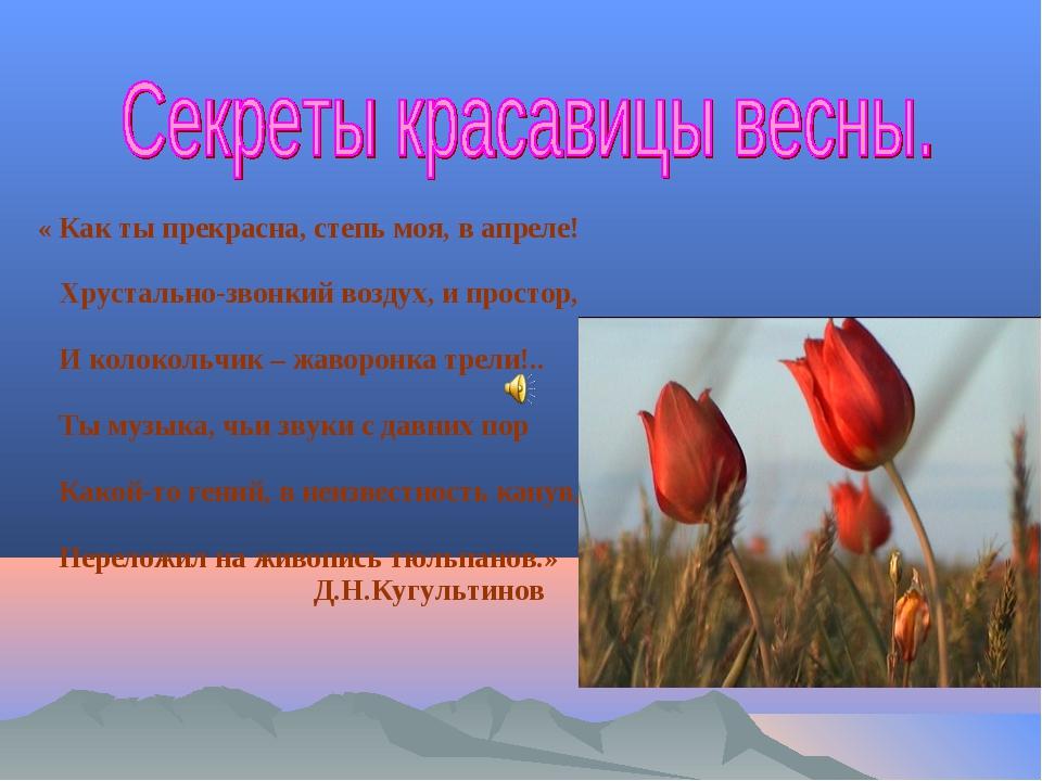 « Как ты прекрасна, степь моя, в апреле! Хрустально-звонкий воздух, и простор...