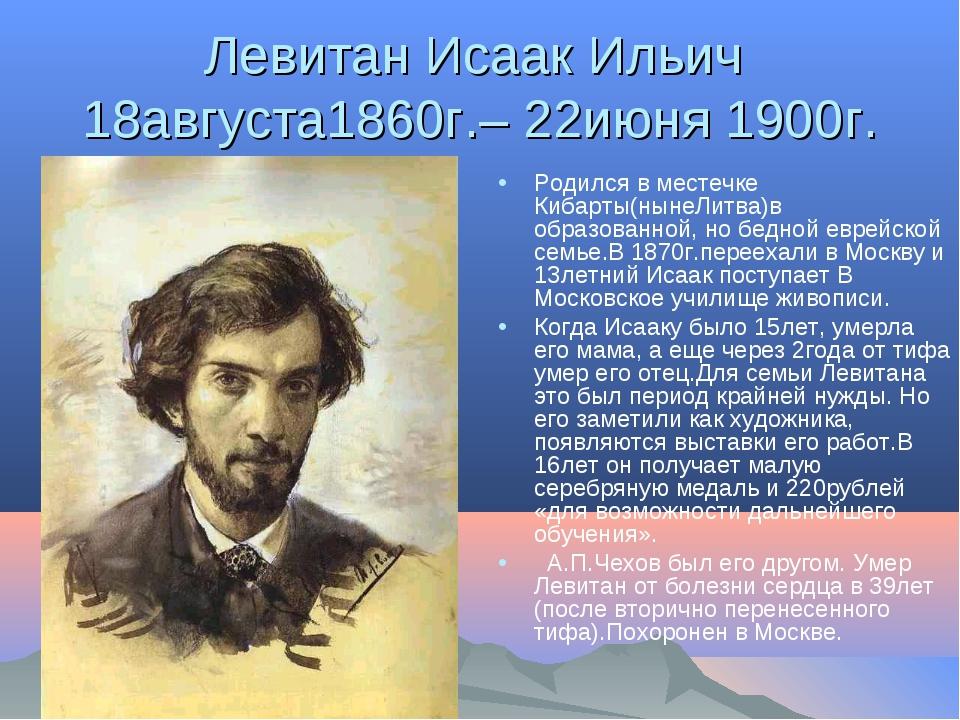 Левитан Исаак Ильич 18августа1860г.– 22июня 1900г. Родился в местечке Кибарты...