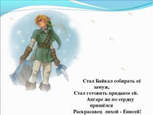 Стал Байкал собирать её замуж, Стал готовить приданое ей. Ангаре же по сердц