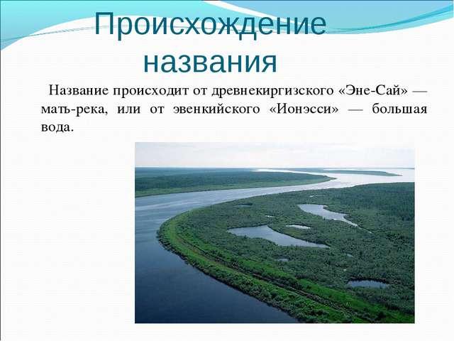 Происхождение названия Название происходит от древнекиргизского «Эне-Сай» — м...