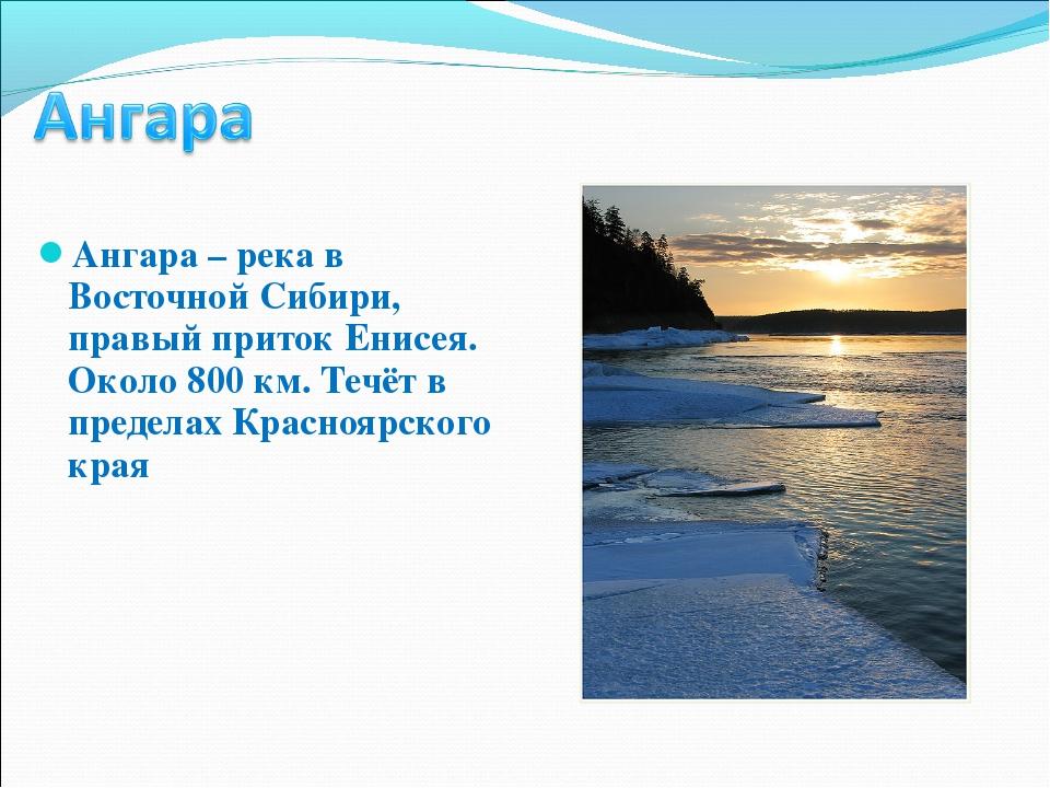 Ангара – река в Восточной Сибири, правый приток Енисея. Около 800 км. Течёт в...