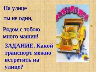 Рядом с тобою много машин! На улице ты не один, ЗАДАНИЕ. Какой транспорт можн