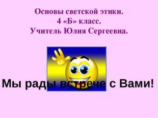 Основы светской этики. 4 «Б» класс. Учитель Юлия Сергеевна. Мы рады встрече с