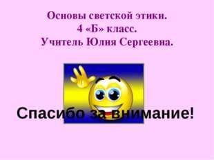 Основы светской этики. 4 «Б» класс. Учитель Юлия Сергеевна. Спасибо за вниман