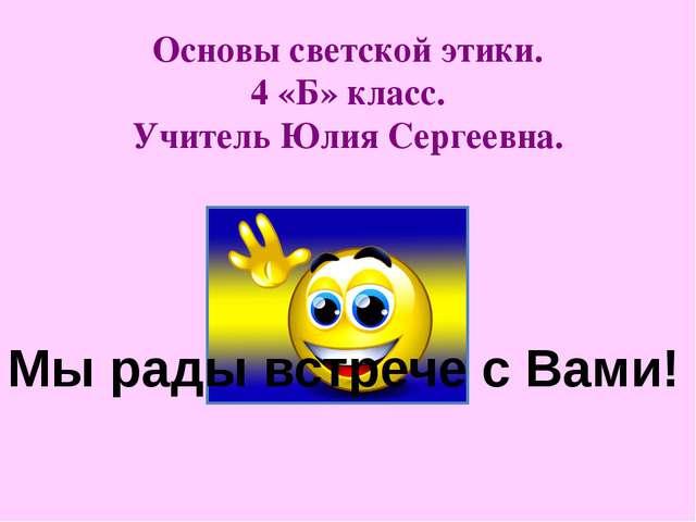 Основы светской этики. 4 «Б» класс. Учитель Юлия Сергеевна. Мы рады встрече с...
