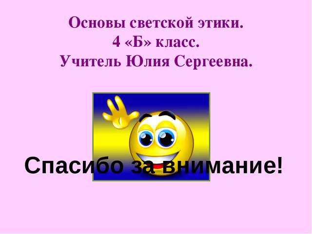 Основы светской этики. 4 «Б» класс. Учитель Юлия Сергеевна. Спасибо за вниман...